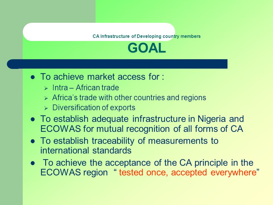 CA Infrastructure of Developing country members GOAL To achieve market access for : Intra – African trade Africas trade with other countries and regio