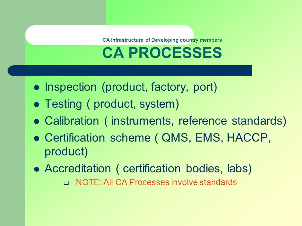 CA Infrastructure of Developing country members CA PROCESSES Inspection (product, factory, port) Testing ( product, system) Calibration ( instruments,