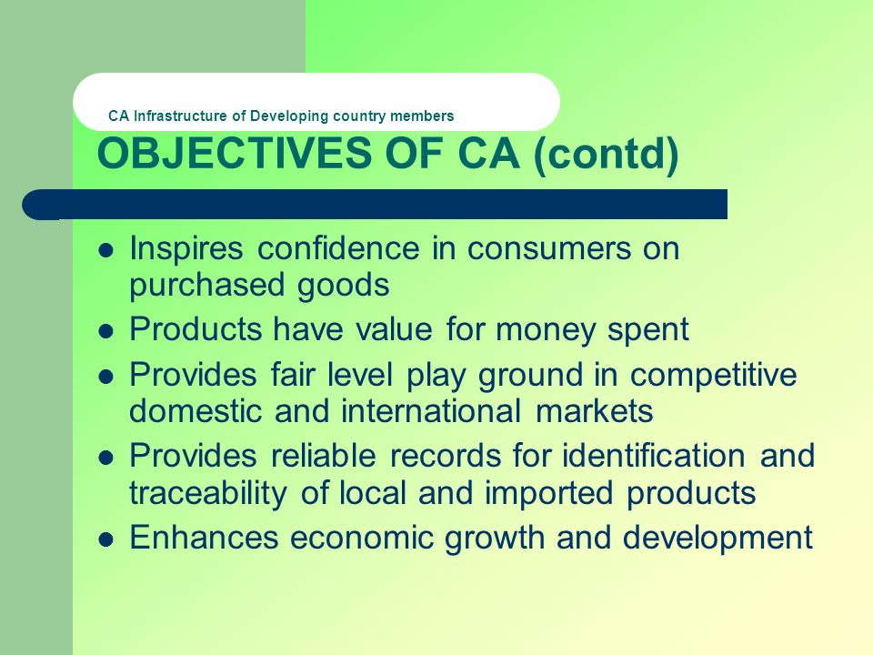 CA Infrastructure of Developing country members OBJECTIVES OF CA (contd) Inspires confidence in consumers on purchased goods Products have value for money spent Provides fair level play ground in competitive domestic and international markets Provides reliable records for identification and traceability of local and imported products Enhances economic growth and development