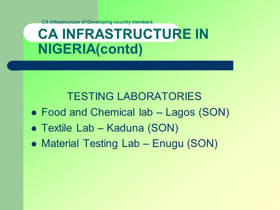 CA Infrastructure of Developing country members CA INFRASTRUCTURE IN NIGERIA(contd) TESTING LABORATORIES Food and Chemical lab – Lagos (SON) Textile L