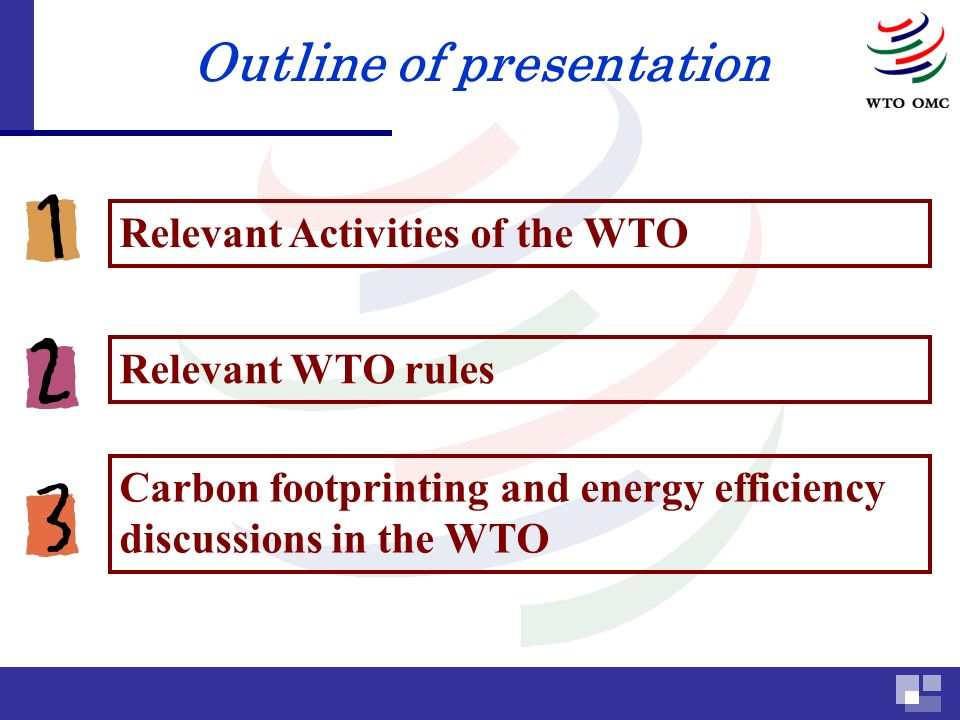 Outline of presentation Carbon footprinting and energy efficiency discussions in the WTO Relevant Activities of the WTO Relevant WTO rules