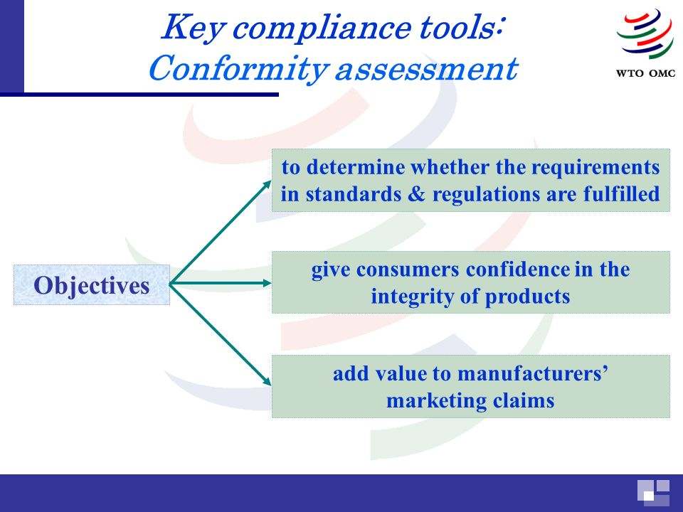 Key compliance tools: Conformity assessment to determine whether the requirements in standards & regulations are fulfilled Objectives give consumers confidence in the integrity of products add value to manufacturers marketing claims