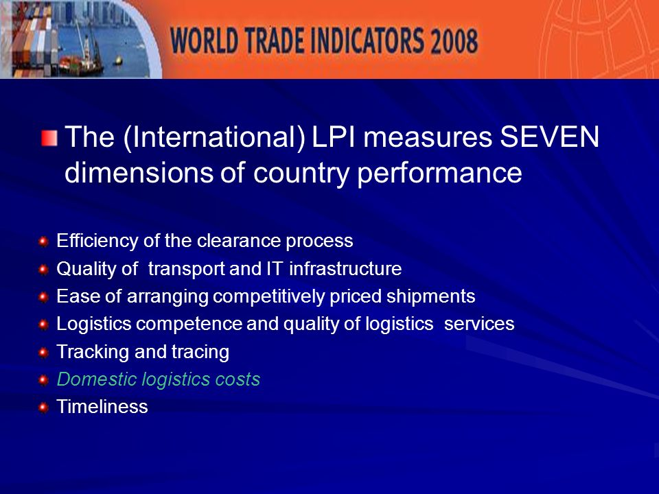 The (International) LPI measures SEVEN dimensions of country performance Efficiency of the clearance process Quality of transport and IT infrastructure Ease of arranging competitively priced shipments Logistics competence and quality of logistics services Tracking and tracing Domestic logistics costs Timeliness