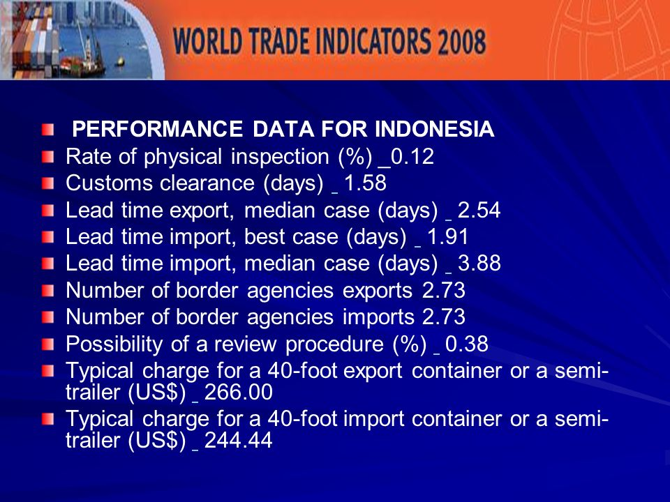 PERFORMANCE DATA FOR INDONESIA Rate of physical inspection (%) _0.12 Customs clearance (days) 1.58 Lead time export, median case (days) 2.54 Lead time import, best case (days) 1.91 Lead time import, median case (days) 3.88 Number of border agencies exports 2.73 Number of border agencies imports 2.73 Possibility of a review procedure (%) 0.38 Typical charge for a 40-foot export container or a semi- trailer (US$) 266.00 Typical charge for a 40-foot import container or a semi- trailer (US$) 244.44