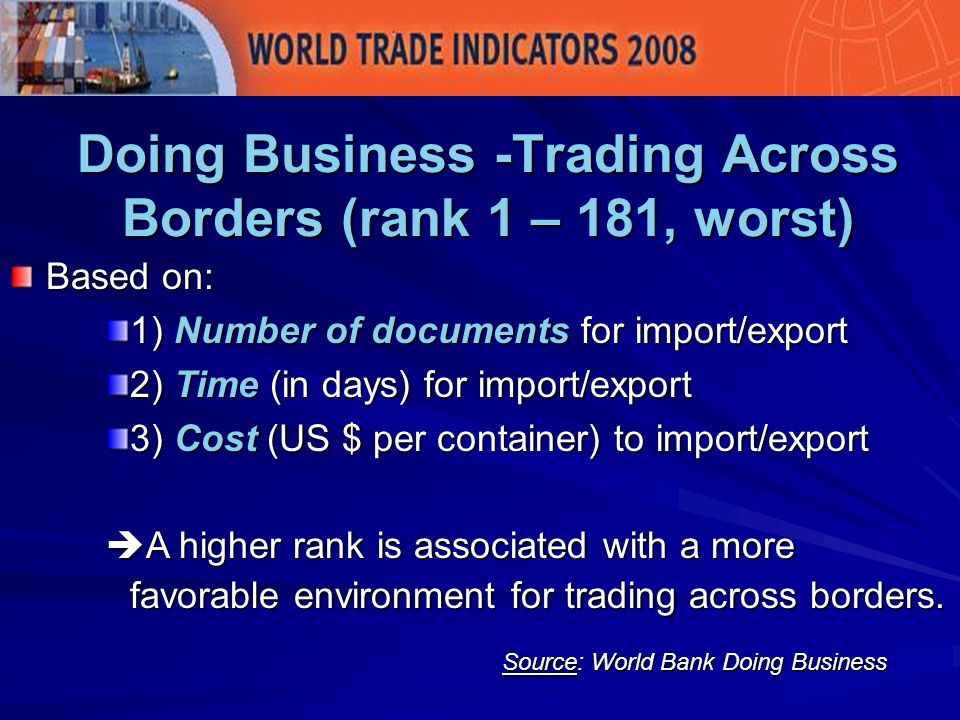 Doing Business -Trading Across Borders (rank 1 – 181, worst) Based on: 1) Number of documents for import/export 2) Time (in days) for import/export 3) Cost (US $ per container) to import/export A higher rank is associated with a more favorable environment for trading across borders.