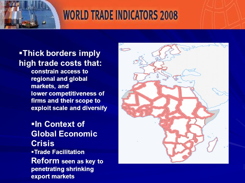 Thick borders imply high trade costs that: constrain access to regional and global markets, and lower competitiveness of firms and their scope to exploit scale and diversify In Context of Global Economic Crisis Trade Facilitation Reform seen as key to penetrating shrinking export markets