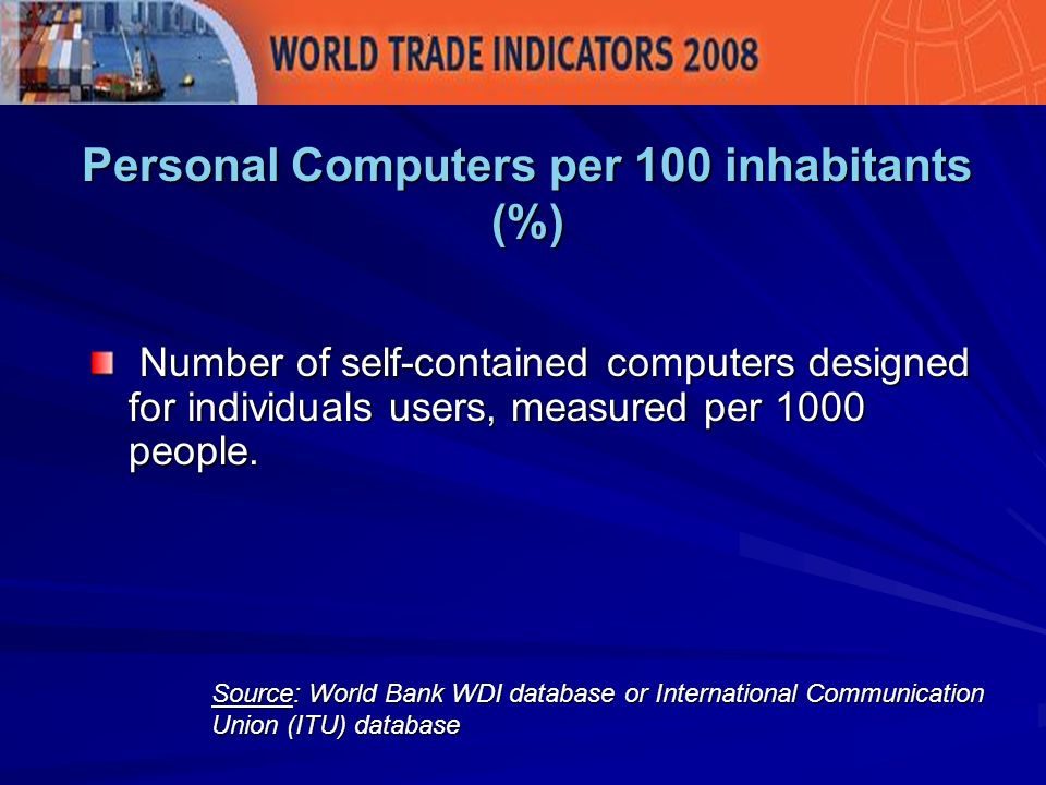 Personal Computers per 100 inhabitants (%) Source: World Bank WDI database or International Communication Union (ITU) database Number of self-contained computers designed for individuals users, measured per 1000 people.