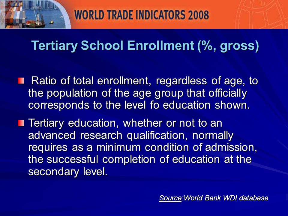 Tertiary School Enrollment (%, gross) Source:World Bank WDI database Ratio of total enrollment, regardless of age, to the population of the age group that officially corresponds to the level fo education shown.