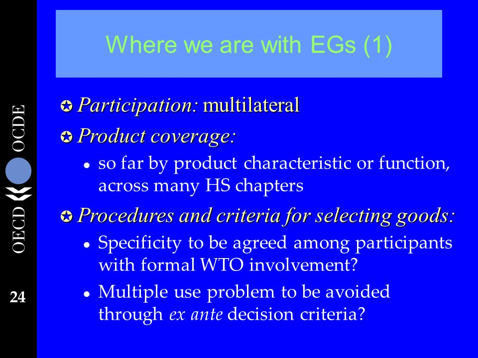 24 Where we are with EGs (1) µ Participation: multilateral µ Product coverage: l so far by product characteristic or function, across many HS chapters µ Procedures and criteria for selecting goods: l Specificity to be agreed among participants with formal WTO involvement.