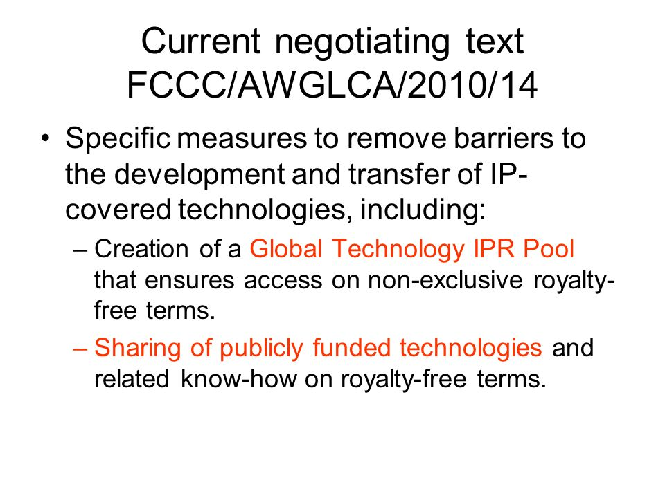Current negotiating text FCCC/AWGLCA/2010/14 Specific measures to remove barriers to the development and transfer of IP- covered technologies, including: –Creation of a Global Technology IPR Pool that ensures access on non-exclusive royalty- free terms.