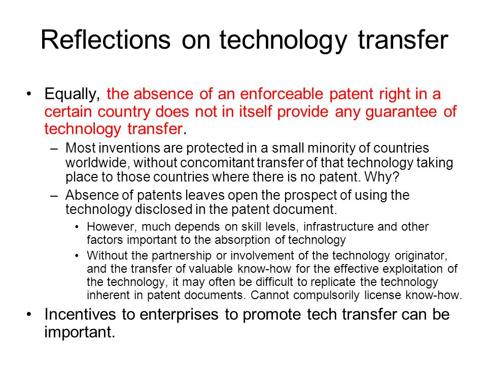 Reflections on technology transfer Equally, the absence of an enforceable patent right in a certain country does not in itself provide any guarantee of technology transfer.