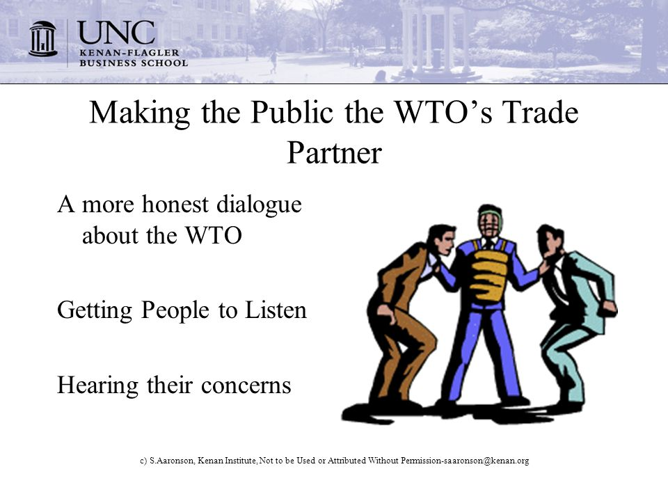 c) S.Aaronson, Kenan Institute, Not to be Used or Attributed Without Making the Public the WTOs Trade Partner A more honest dialogue about the WTO Getting People to Listen Hearing their concerns