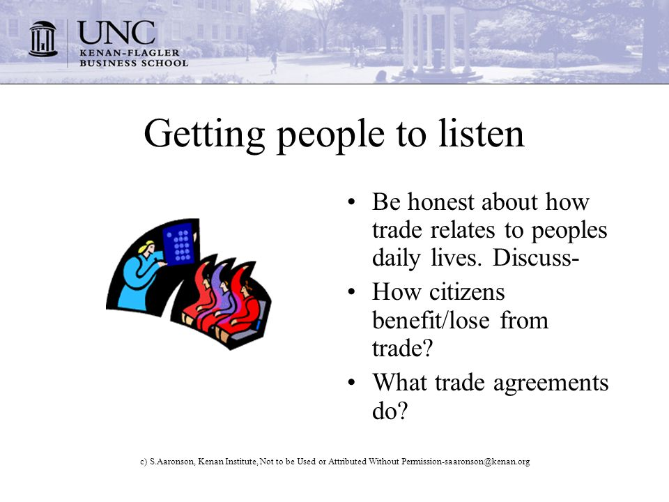 c) S.Aaronson, Kenan Institute, Not to be Used or Attributed Without Permission-saaronson@kenan.org Getting people to listen Be honest about how trade relates to peoples daily lives.