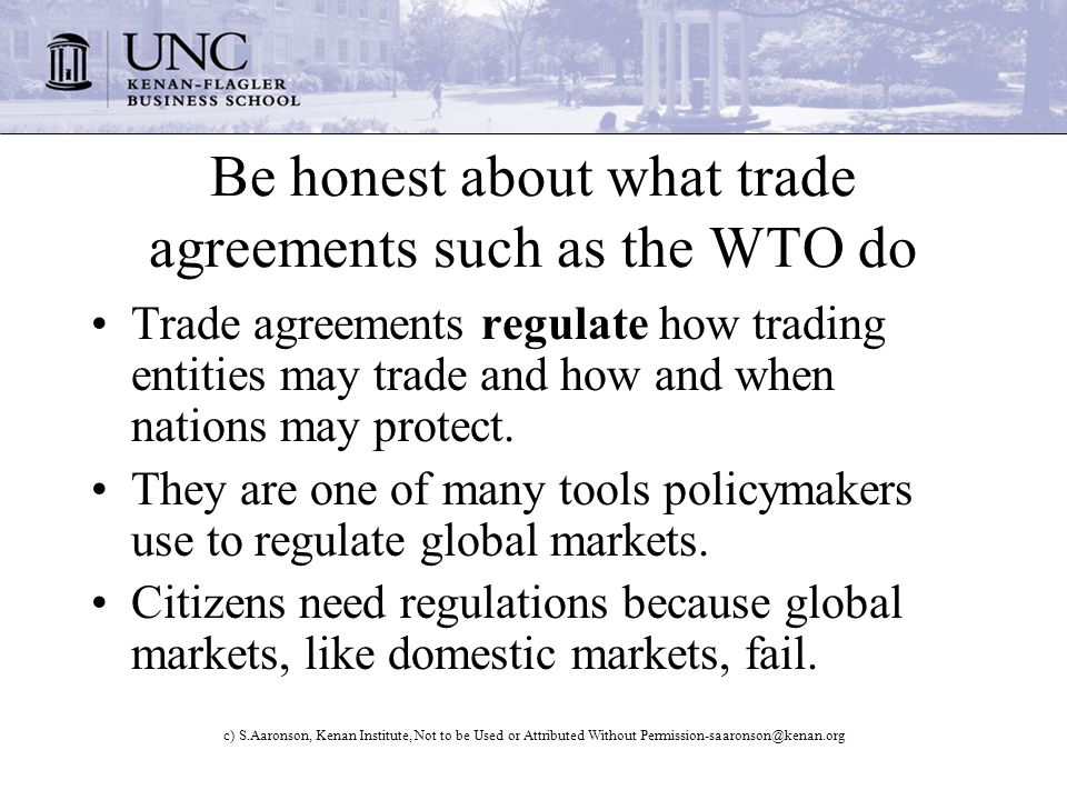 c) S.Aaronson, Kenan Institute, Not to be Used or Attributed Without Permission-saaronson@kenan.org Be honest about what trade agreements such as the WTO do Trade agreements regulate how trading entities may trade and how and when nations may protect.