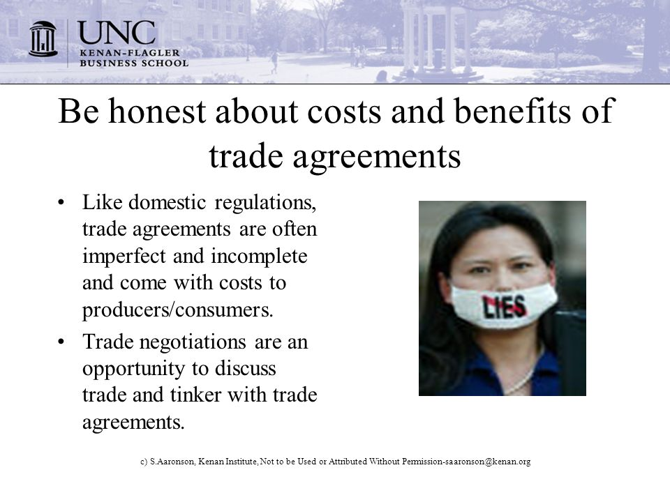 c) S.Aaronson, Kenan Institute, Not to be Used or Attributed Without Permission-saaronson@kenan.org Be honest about costs and benefits of trade agreements Like domestic regulations, trade agreements are often imperfect and incomplete and come with costs to producers/consumers.