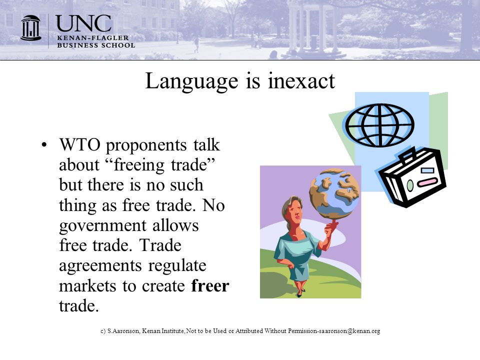 c) S.Aaronson, Kenan Institute, Not to be Used or Attributed Without Permission-saaronson@kenan.org Language is inexact WTO proponents talk about freeing trade but there is no such thing as free trade.