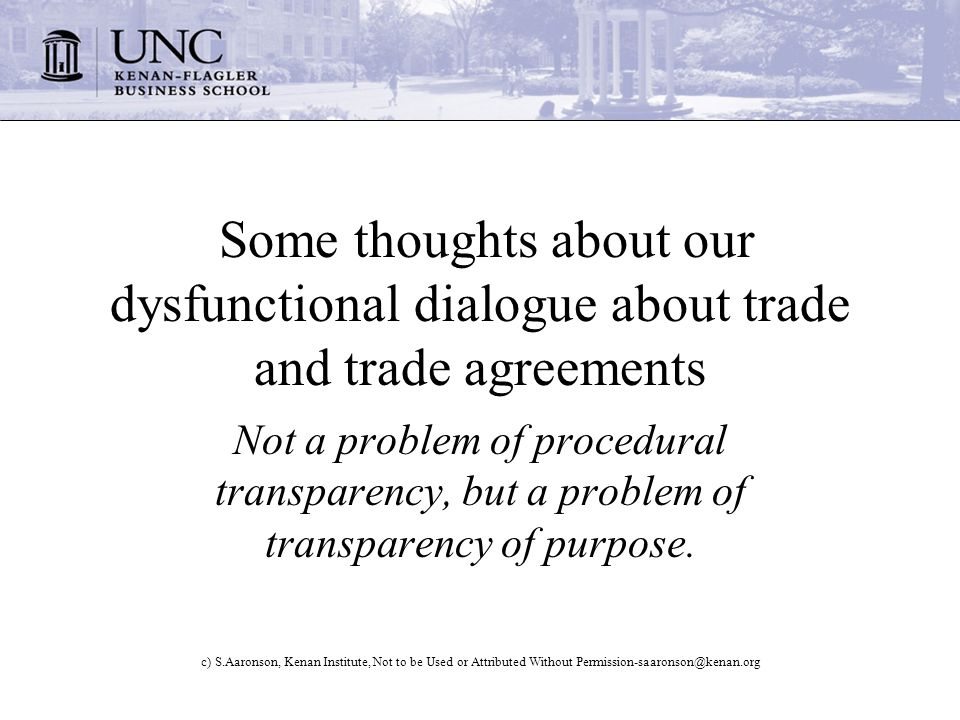 c) S.Aaronson, Kenan Institute, Not to be Used or Attributed Without Permission-saaronson@kenan.org Some thoughts about our dysfunctional dialogue about trade and trade agreements Not a problem of procedural transparency, but a problem of transparency of purpose.