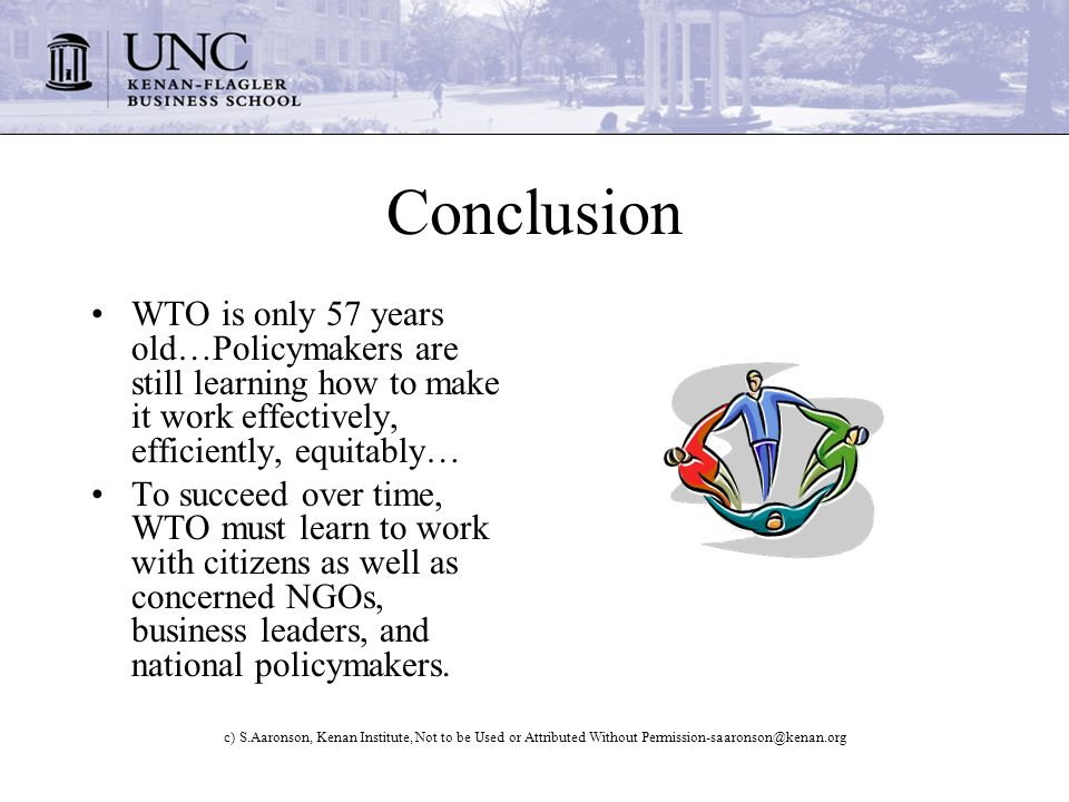 c) S.Aaronson, Kenan Institute, Not to be Used or Attributed Without Conclusion WTO is only 57 years old…Policymakers are still learning how to make it work effectively, efficiently, equitably… To succeed over time, WTO must learn to work with citizens as well as concerned NGOs, business leaders, and national policymakers.