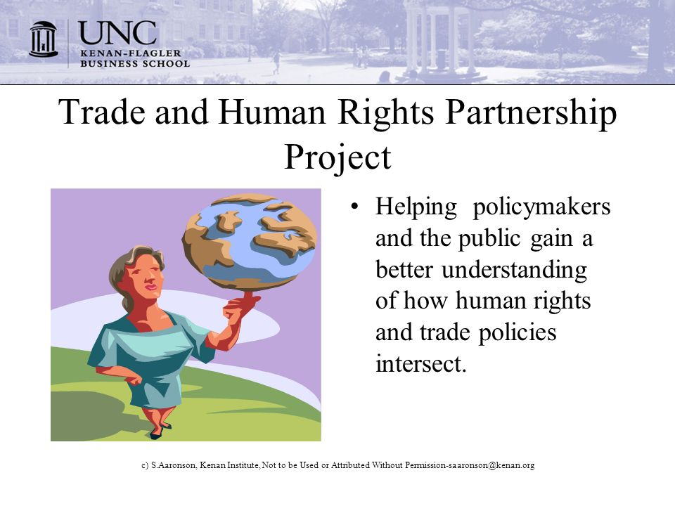 c) S.Aaronson, Kenan Institute, Not to be Used or Attributed Without Trade and Human Rights Partnership Project Helping policymakers and the public gain a better understanding of how human rights and trade policies intersect.
