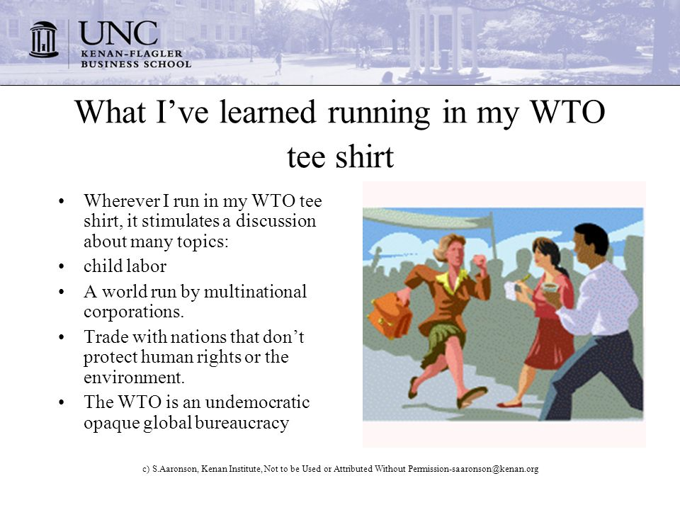 c) S.Aaronson, Kenan Institute, Not to be Used or Attributed Without What Ive learned running in my WTO tee shirt Wherever I run in my WTO tee shirt, it stimulates a discussion about many topics: child labor A world run by multinational corporations.
