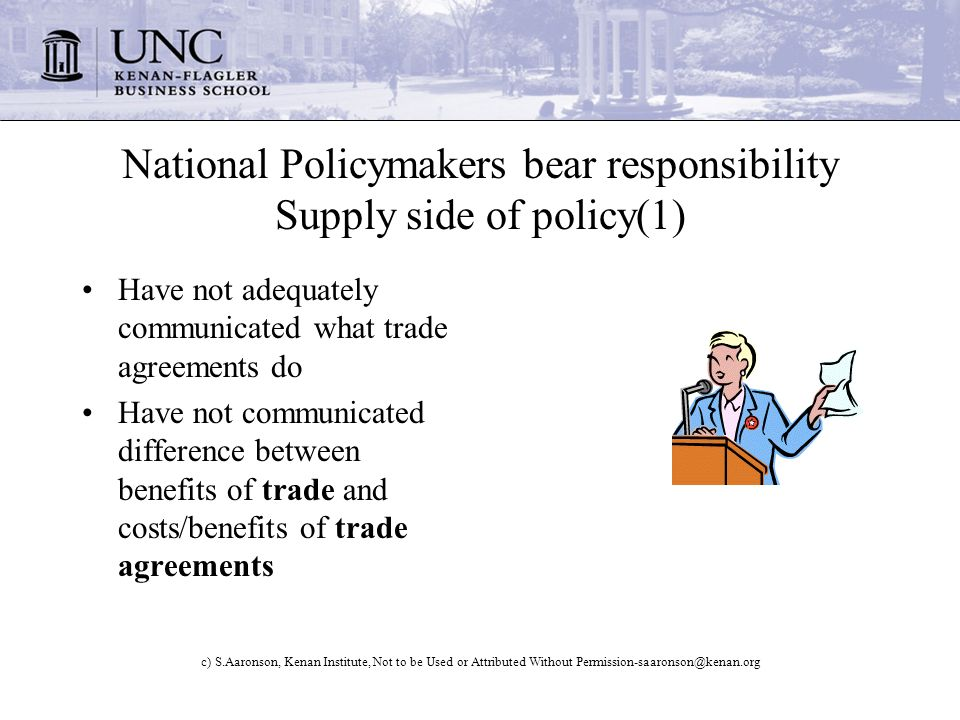 c) S.Aaronson, Kenan Institute, Not to be Used or Attributed Without National Policymakers bear responsibility Supply side of policy(1) Have not adequately communicated what trade agreements do Have not communicated difference between benefits of trade and costs/benefits of trade agreements