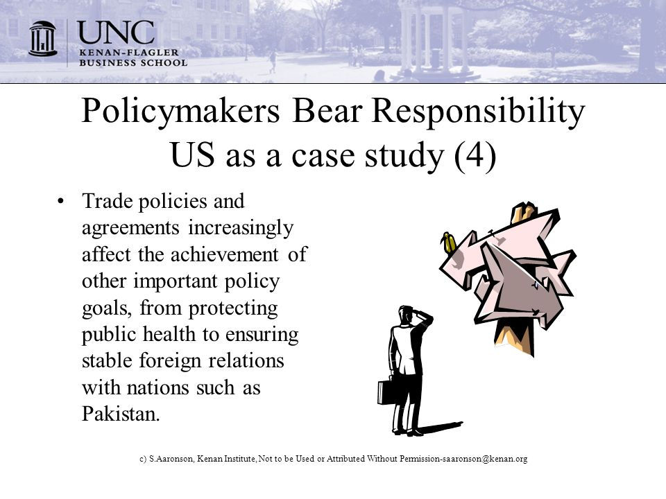 c) S.Aaronson, Kenan Institute, Not to be Used or Attributed Without Policymakers Bear Responsibility US as a case study (4) Trade policies and agreements increasingly affect the achievement of other important policy goals, from protecting public health to ensuring stable foreign relations with nations such as Pakistan.