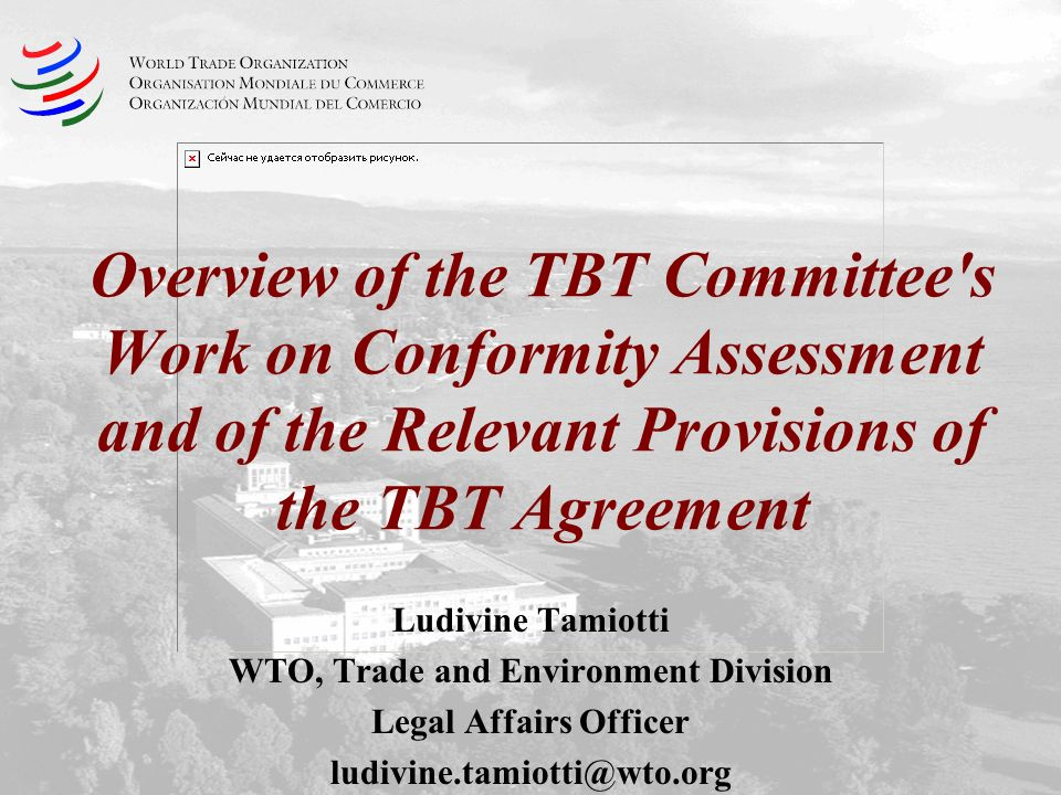 Overview of the TBT Committee's Work on Conformity Assessment and of the Relevant Provisions of the TBT Agreement Ludivine Tamiotti WTO, Trade and Env