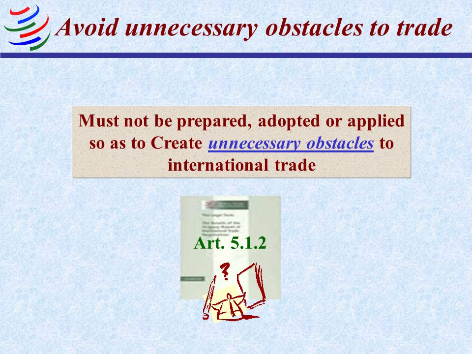 Avoid unnecessary obstacles to trade Must not be prepared, adopted or applied so as to Create unnecessary obstacles to international trade Art. 5.1.2
