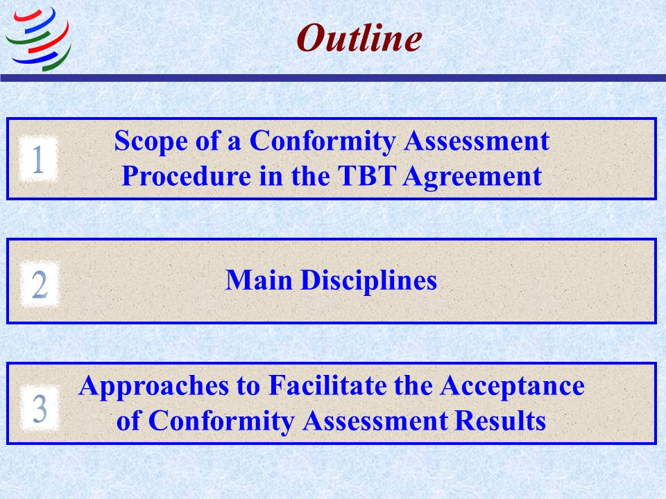 Outline Scope of a Conformity Assessment Procedure in the TBT Agreement Main Disciplines Approaches to Facilitate the Acceptance of Conformity Assessm