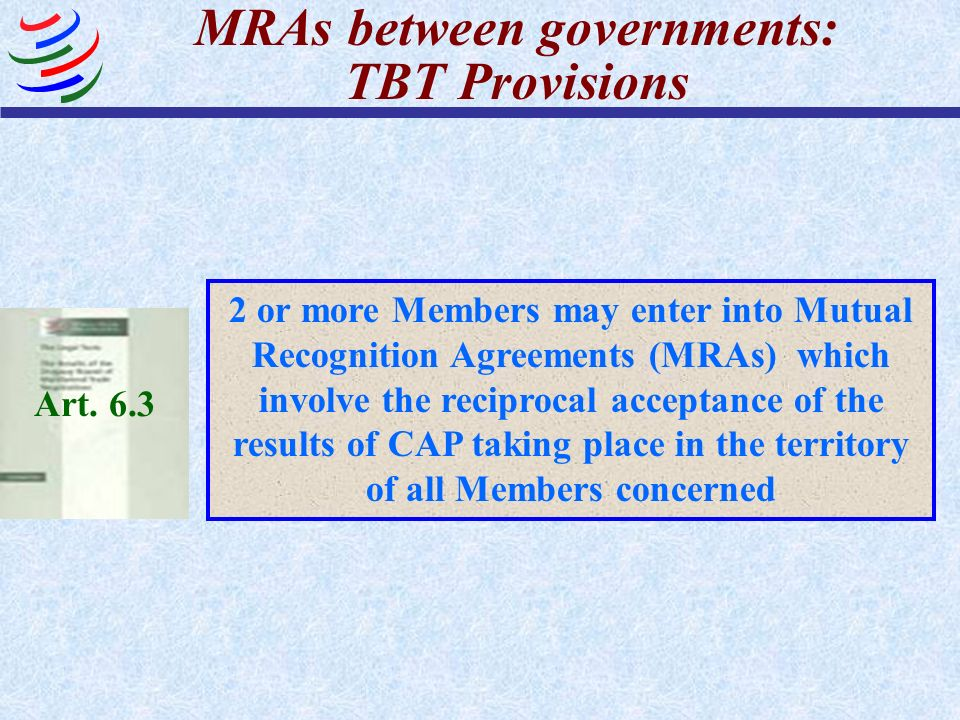 MRAs between governments: TBT Provisions Art. 6.3 2 or more Members may enter into Mutual Recognition Agreements (MRAs) which involve the reciprocal a