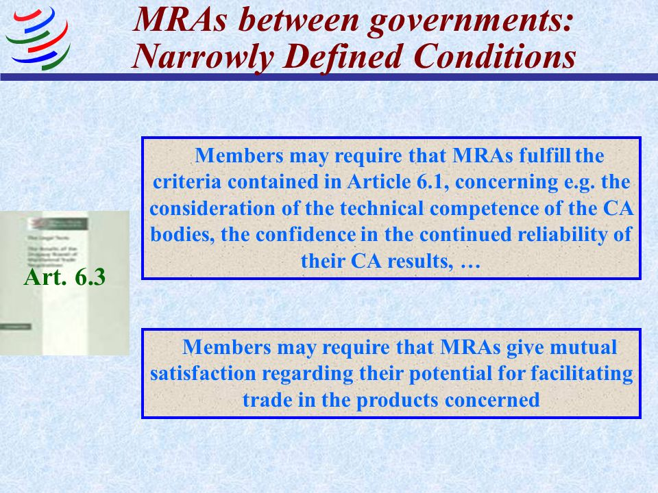 MRAs between governments: Narrowly Defined Conditions Art. 6.3 Members may require that MRAs fulfill the criteria contained in Article 6.1, concerning