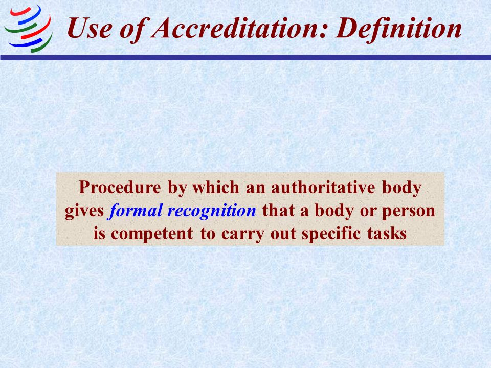 Use of Accreditation: Definition Procedure by which an authoritative body gives formal recognition that a body or person is competent to carry out spe