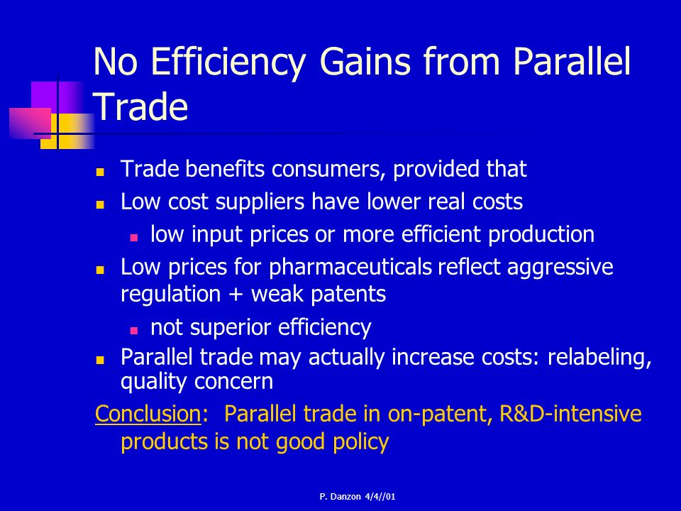 P. Danzon 4/4//01 No Efficiency Gains from Parallel Trade Trade benefits consumers, provided that Low cost suppliers have lower real costs low input p