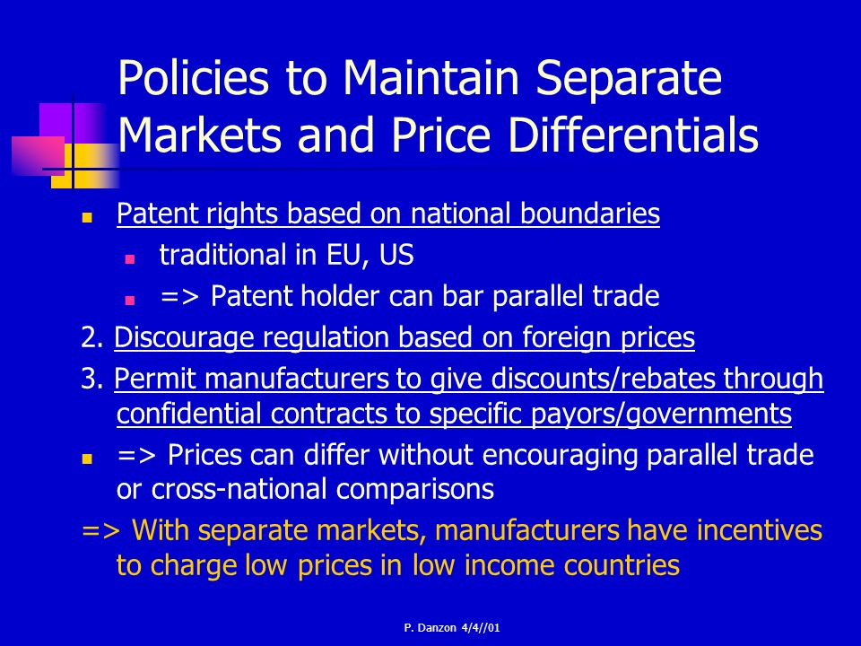 P. Danzon 4/4//01 Policies to Maintain Separate Markets and Price Differentials Patent rights based on national boundaries traditional in EU, US => Pa