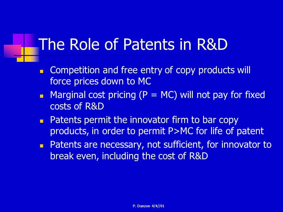 P. Danzon 4/4//01 The Role of Patents in R&D Competition and free entry of copy products will force prices down to MC Marginal cost pricing (P = MC) w