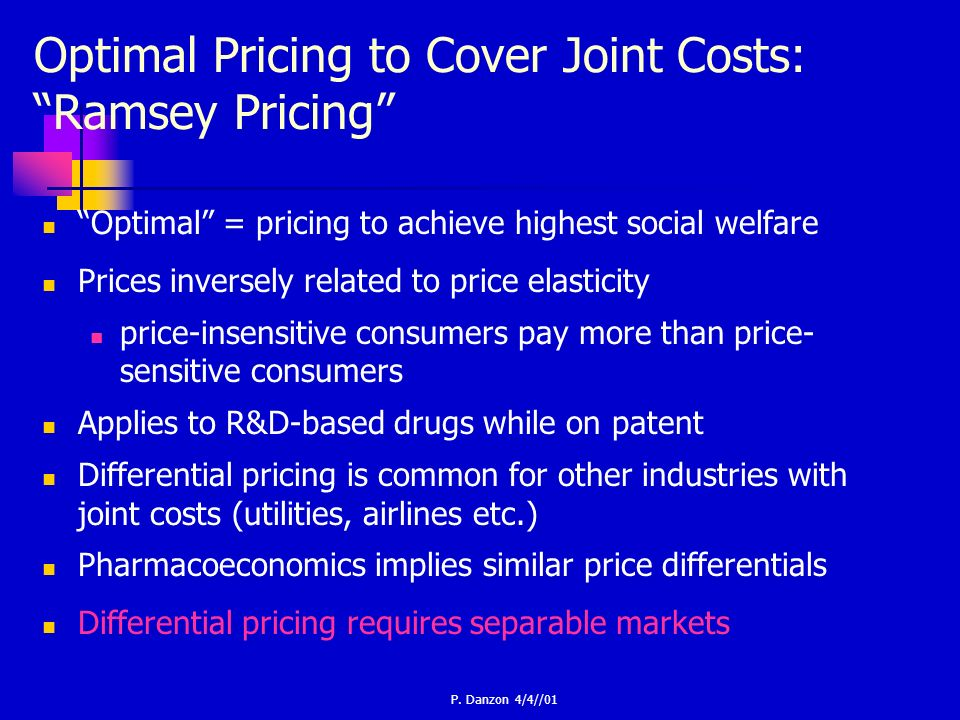 P. Danzon 4/4//01 Optimal Pricing to Cover Joint Costs: Ramsey Pricing Optimal = pricing to achieve highest social welfare Prices inversely related to