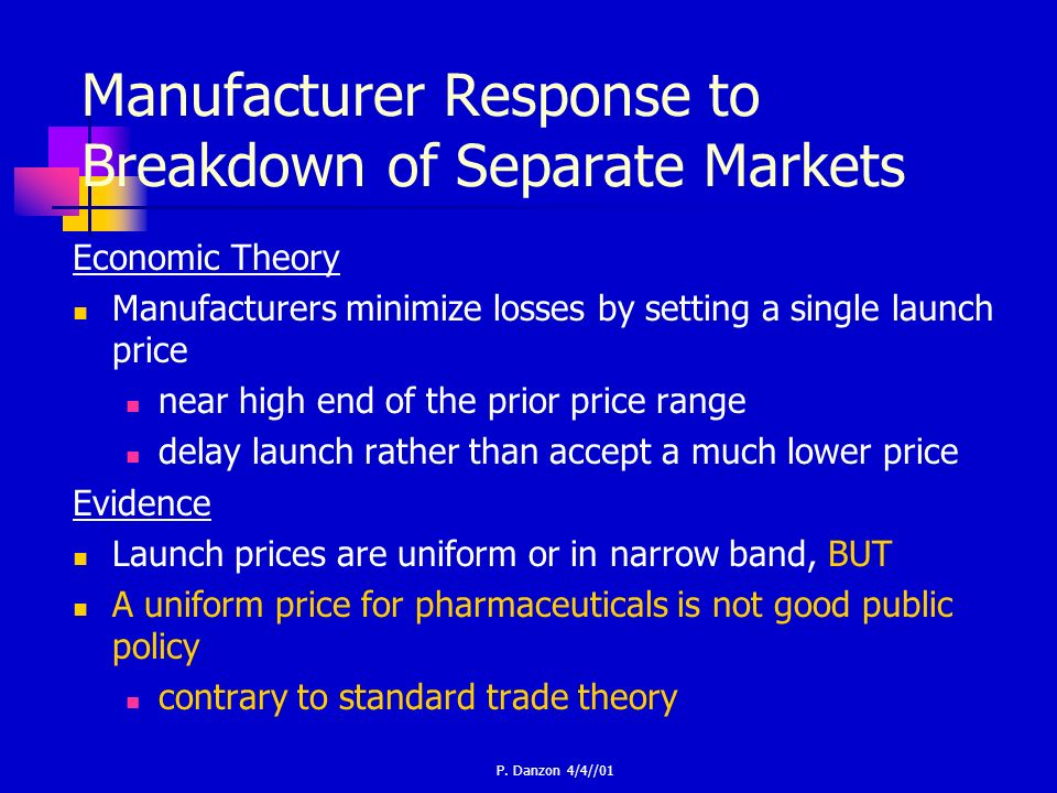 P. Danzon 4/4//01 Manufacturer Response to Breakdown of Separate Markets Economic Theory Manufacturers minimize losses by setting a single launch pric