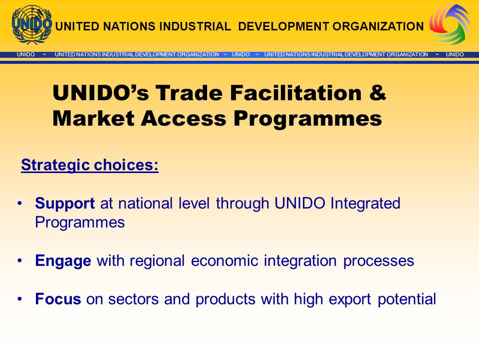 UNITED NATIONS INDUSTRIAL DEVELOPMENT ORGANIZATION UNIDO ~ UNITED NATIONS INDUSTRIAL DEVELOPMENT ORGANIZATION ~ UNIDO ~ UNITED NATIONS INDUSTRIAL DEVELOPMENT ORGANIZATION ~ UNIDO UNIDOs Trade Facilitation & Market Access Programmes Strategic choices: Support at national level through UNIDO Integrated Programmes Engage with regional economic integration processes Focus on sectors and products with high export potential