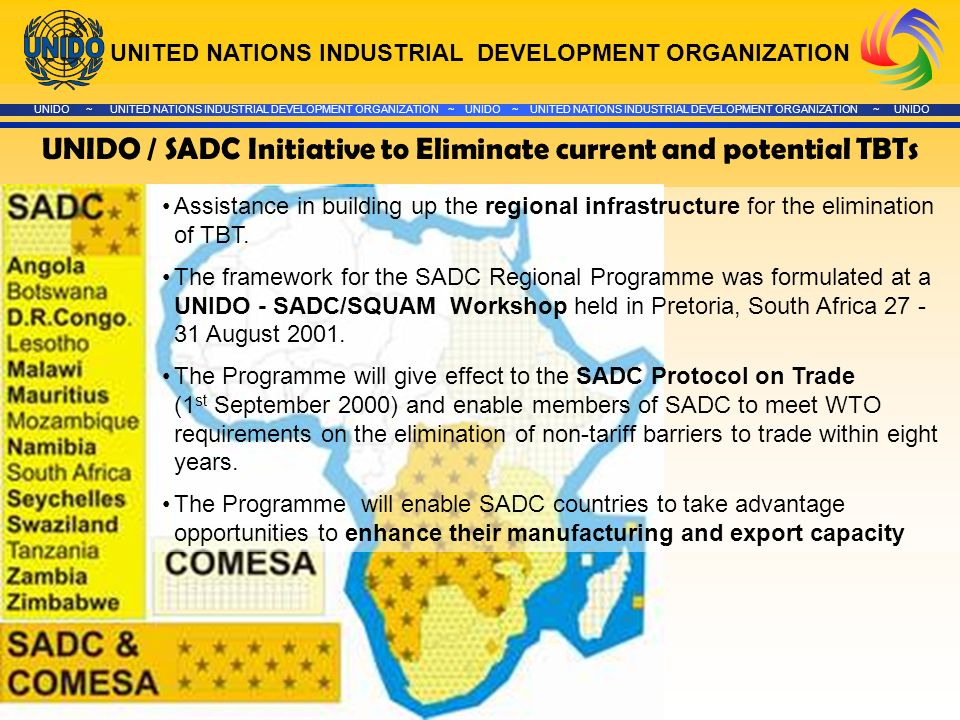 UNITED NATIONS INDUSTRIAL DEVELOPMENT ORGANIZATION UNIDO ~ UNITED NATIONS INDUSTRIAL DEVELOPMENT ORGANIZATION ~ UNIDO ~ UNITED NATIONS INDUSTRIAL DEVELOPMENT ORGANIZATION ~ UNIDO UNIDO / SADC Initiative to Eliminate current and potential TBTs Assistance in building up the regional infrastructure for the elimination of TBT.