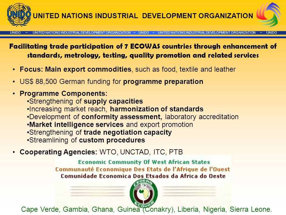 UNITED NATIONS INDUSTRIAL DEVELOPMENT ORGANIZATION UNIDO ~ UNITED NATIONS INDUSTRIAL DEVELOPMENT ORGANIZATION ~ UNIDO ~ UNITED NATIONS INDUSTRIAL DEVELOPMENT ORGANIZATION ~ UNIDO Facilitating trade participation of 7 ECOWAS countries through enhancement of standards, metrology, testing, quality promotion and related services Focus: Main export commodities, such as food, textile and leather US$ 88,500 German funding for programme preparation Programme Components: Strengthening of supply capacities Increasing market reach, harmonization of standards Development of conformity assessment, laboratory accreditation Market intelligence services and export promotion Strengthening of trade negotiation capacity Streamlining of custom procedures Cooperating Agencies: WTO, UNCTAD, ITC, PTB Cape Verde, Gambia, Ghana, Guinea (Conakry), Liberia, Nigeria, Sierra Leone.
