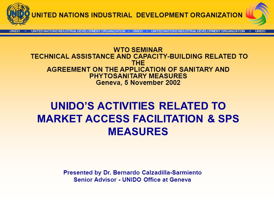 UNITED NATIONS INDUSTRIAL DEVELOPMENT ORGANIZATION UNIDO ~ UNITED NATIONS INDUSTRIAL DEVELOPMENT ORGANIZATION ~ UNIDO ~ UNITED NATIONS INDUSTRIAL DEVELOPMENT ORGANIZATION ~ UNIDO WTO SEMINAR TECHNICAL ASSISTANCE AND CAPACITY-BUILDING RELATED TO THE AGREEMENT ON THE APPLICATION OF SANITARY AND PHYTOSANITARY MEASURES Geneva, 5 November 2002 Presented by Dr.