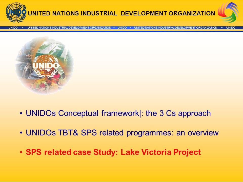 UNITED NATIONS INDUSTRIAL DEVELOPMENT ORGANIZATION UNIDO ~ UNITED NATIONS INDUSTRIAL DEVELOPMENT ORGANIZATION ~ UNIDO ~ UNITED NATIONS INDUSTRIAL DEVELOPMENT ORGANIZATION ~ UNIDO UNIDOs Conceptual framework|: the 3 Cs approach UNIDOs TBT& SPS related programmes: an overview SPS related case Study: Lake Victoria Project