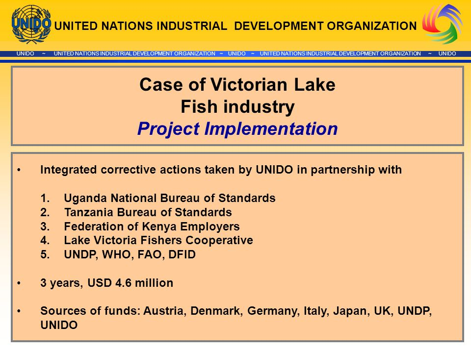 UNITED NATIONS INDUSTRIAL DEVELOPMENT ORGANIZATION UNIDO ~ UNITED NATIONS INDUSTRIAL DEVELOPMENT ORGANIZATION ~ UNIDO ~ UNITED NATIONS INDUSTRIAL DEVELOPMENT ORGANIZATION ~ UNIDO Case of Victorian Lake Fish industry Project Implementation Integrated corrective actions taken by UNIDO in partnership with 1.Uganda National Bureau of Standards 2.Tanzania Bureau of Standards 3.Federation of Kenya Employers 4.Lake Victoria Fishers Cooperative 5.UNDP, WHO, FAO, DFID 3 years, USD 4.6 million Sources of funds: Austria, Denmark, Germany, Italy, Japan, UK, UNDP, UNIDO