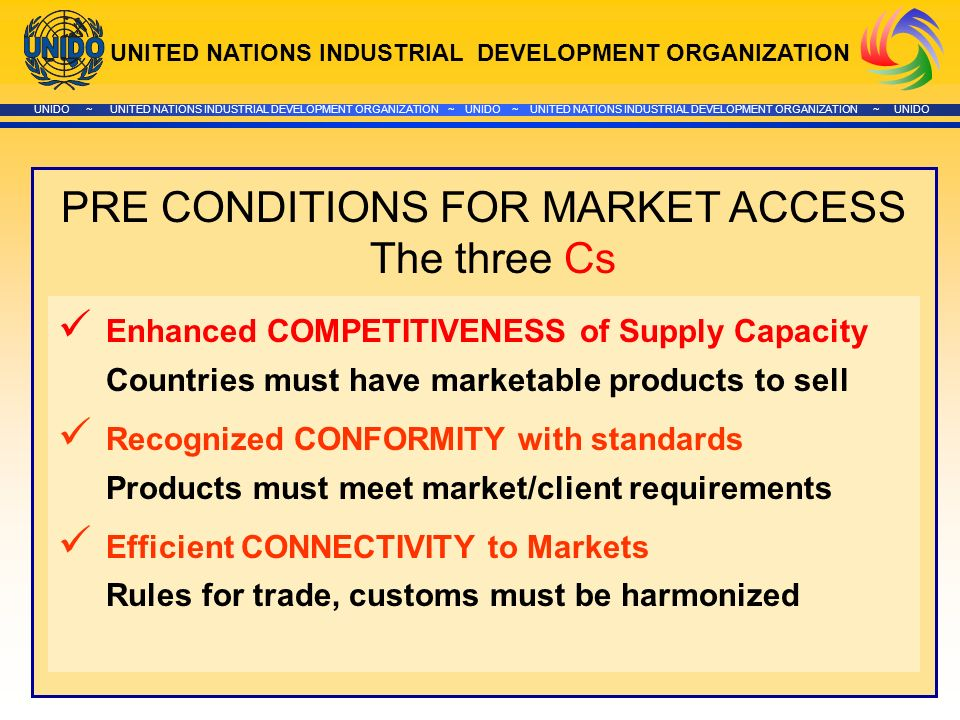 UNITED NATIONS INDUSTRIAL DEVELOPMENT ORGANIZATION UNIDO ~ UNITED NATIONS INDUSTRIAL DEVELOPMENT ORGANIZATION ~ UNIDO ~ UNITED NATIONS INDUSTRIAL DEVELOPMENT ORGANIZATION ~ UNIDO PRE CONDITIONS FOR MARKET ACCESS The three Cs Enhanced COMPETITIVENESS of Supply Capacity Countries must have marketable products to sell Recognized CONFORMITY with standards Products must meet market/client requirements Efficient CONNECTIVITY to Markets Rules for trade, customs must be harmonized