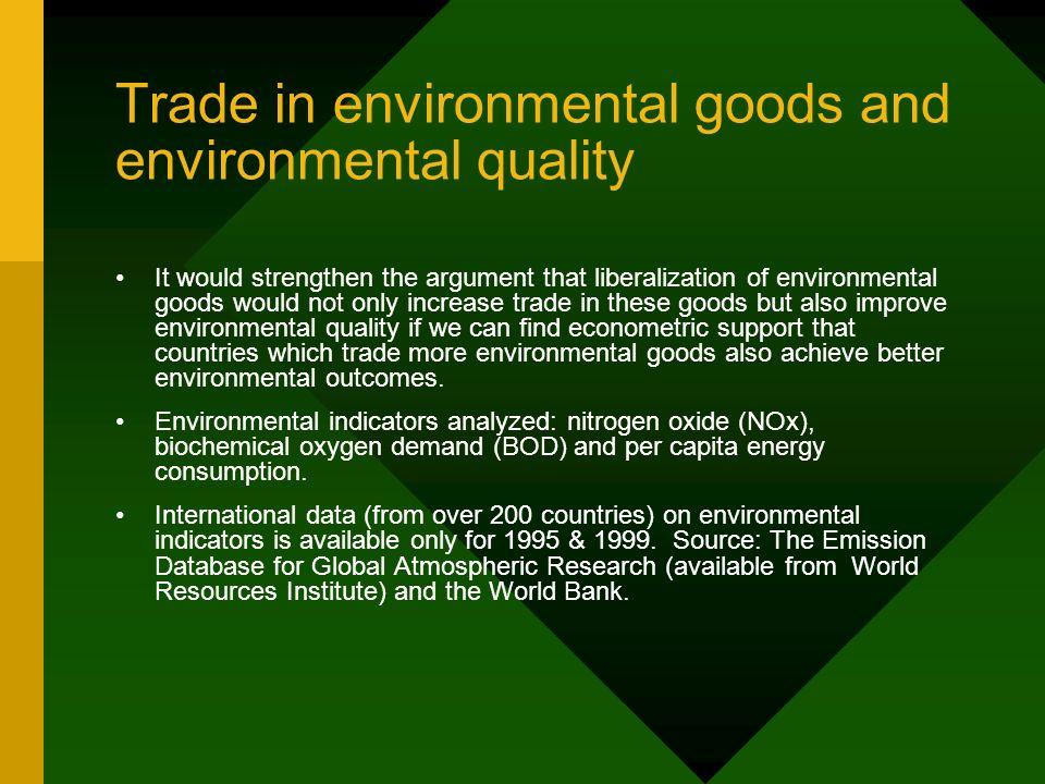 Trade in environmental goods and environmental quality It would strengthen the argument that liberalization of environmental goods would not only increase trade in these goods but also improve environmental quality if we can find econometric support that countries which trade more environmental goods also achieve better environmental outcomes.