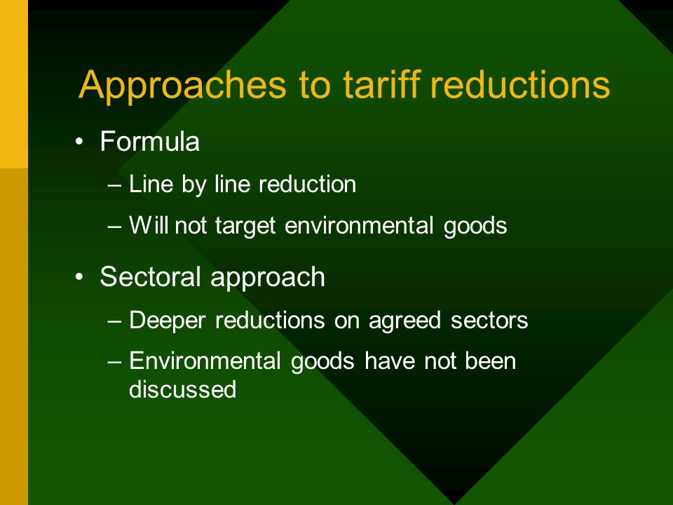 Approaches to tariff reductions Formula –Line by line reduction –Will not target environmental goods Sectoral approach –Deeper reductions on agreed sectors –Environmental goods have not been discussed