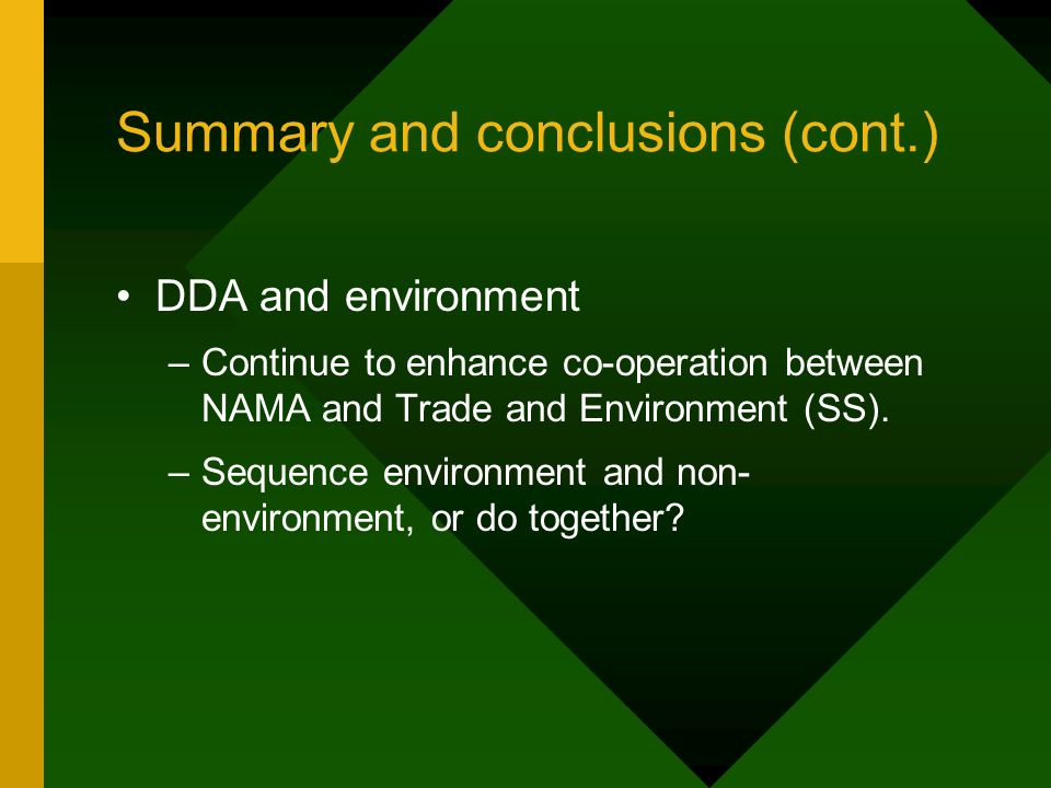 Summary and conclusions (cont.) DDA and environment –Continue to enhance co-operation between NAMA and Trade and Environment (SS).