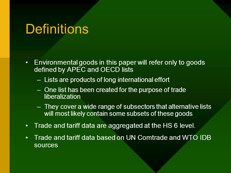 Definitions Environmental goods in this paper will refer only to goods defined by APEC and OECD lists –Lists are products of long international effort –One list has been created for the purpose of trade liberalization –They cover a wide range of subsectors that alternative lists will most likely contain some subsets of these goods Trade and tariff data are aggregated at the HS 6 level.