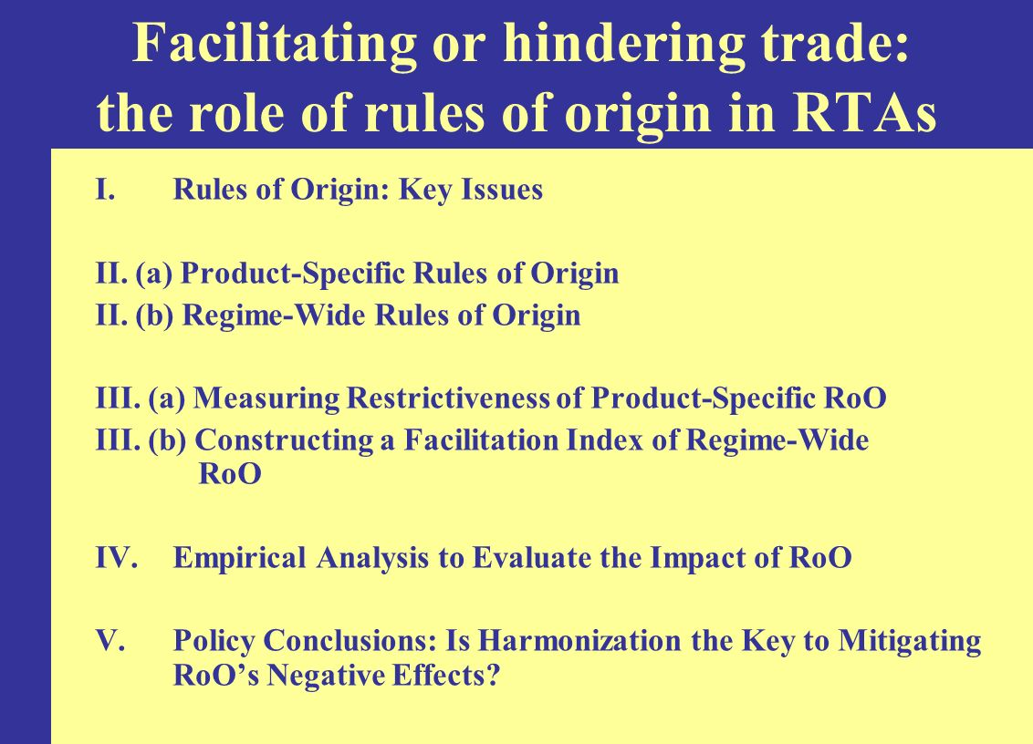 RoO are used legitimately as instruments to curb trade deflection –Estevadeordal (2000): Sectoral restrictiveness of NAFTA RoO positively and significantly related to MFN tariff differentials between US and Mexico –Sanguinetti (2003): Sectoral restrictiveness of MERCOSUR RoO positively and significantly related to MFN tariff differentials between Argentina and Brazil However, RoO are also used for political economy purposes –The restrictiveness of RoO in NAFTA(Estevadeordal 2000), Mercosur (Sanguinetti 2003), and EU (Suominen 2004) appears to be driven by the same political economy variables as drive tariffs Summary of Empirical Evidence: RoO and Trade deflection
