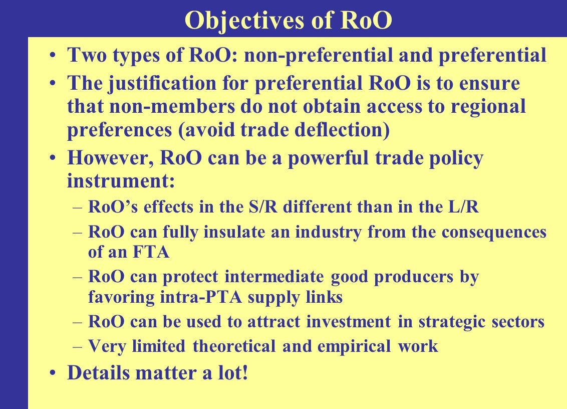 RoOs Effects on Trade in Intermediate Goods: Key Variables Dependent variable: total imports at the 6-digit level of intermediate products = products classified as intermediates by section of the Harmonized System and that are used particularly intensely in the HS section in question (as opposed to being used in other sectors) –Examples: man-made filaments in textile products; conveyor belts in vehicles Key independent variable: Average sectoral RoO restrictiveness of the 6-digit level final goods = key products classified as final by section of HS –Five sectors: chemicals, machinery, TV and radio transmitters, textiles, vehicles